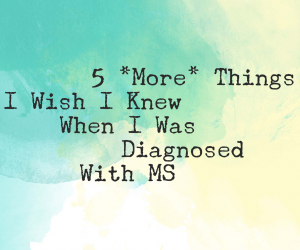 5 More Things I Wish Knew When I Was Diagnosed with Multiple Sclerosis