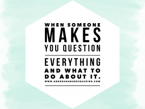 When Someone Makes You Question Everything- And What to Do About it